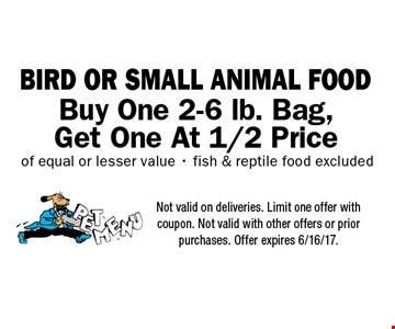 Buy One 2-6 lb. Bag, Get One At 1/2 Price BIRD OR SMALL ANIMAL FOOD of equal or lesser value - fish & reptile food excluded. Not valid on deliveries. Limit one offer with coupon. Not valid with other offers or prior purchases. Offer expires 6/16/17.