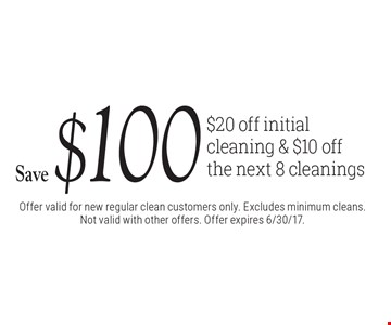 Save $100 $20 off initial cleaning & $10 off the next 8 cleanings. Offer valid for new regular clean customers only. Excludes minimum cleans. Not valid with other offers. Offer expires 6/30/17.