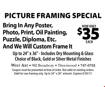 Now Only $35 each picture framing special. Bring In Any Poster, Photo, Print, Oil Painting, Puzzle, Diploma, Etc. And We Will Custom Frame It Up to 24