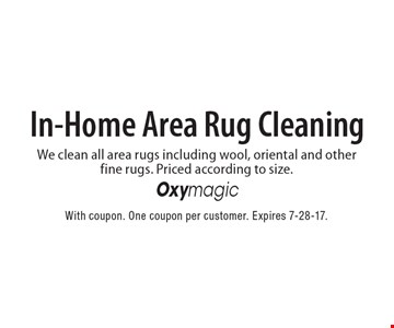 In-Home Area Rug Cleaning. We clean all area rugs including wool, oriental and other fine rugs. Priced according to size. With coupon. One coupon per customer. Expires 7-28-17.