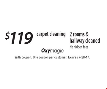 carpet cleaning $119 2 rooms & hallway cleaned No hidden fees. With coupon. One coupon per customer. Expires 7-28-17.