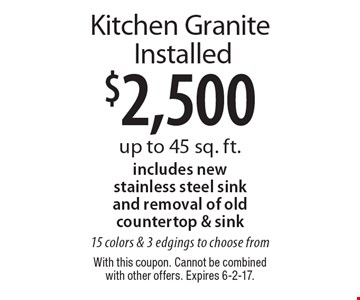 $2,500 Kitchen Granite Installed. Up to 45 sq. ft. Includes new stainless steel sink and removal of old countertop & sink 15 colors & 3 edgings to choose from. With this coupon. Cannot be combined with other offers. Expires 6-2-17.