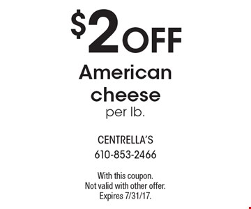 $2 OFF American cheese per lb.. With this coupon. Not valid with other offer. Expires 7/31/17.