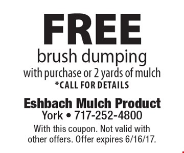 Free brush dumping with purchase or 2 yards of mulch *call for details. With this coupon. Not valid with other offers. Offer expires 6/16/17.