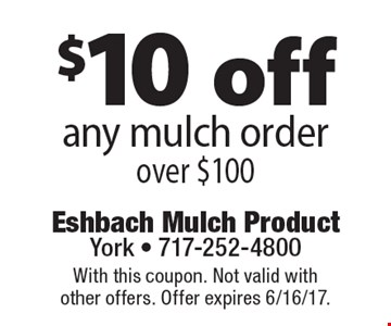 $10 off any mulch order over $100. With this coupon. Not valid with other offers. Offer expires 6/16/17.