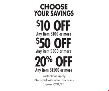 Choose Your Savings 20% Off Any item $1500 or more OR $50 Off Any item $500 or more OR $10 Off Any item $100 or more. Restrictions apply. Not valid with other discounts. Expires 7/31/17