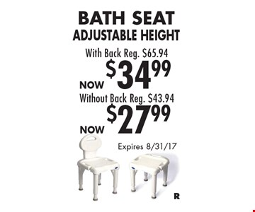 Bath Seat Adjustable Height. With back. Reg. $65.94, now $34.99 Without back. Reg. $43.94, now $27.99. Expires 8/31/17