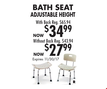 Bath Seat Adjustable Height Without Back Now $27.99, Reg. $43.94. Bath Seat Adjustable Height With Back Now $34.99, Reg. $65.94. Expires 11/30/17