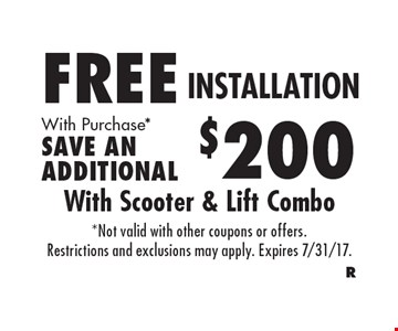 FREE INSTALLATION With Scooter & Lift Combo. With Purchase*. SAVE AN ADDITIONAL $200. *Not valid with other coupons or offers. Restrictions and exclusions may apply. Expires 7/31/17.