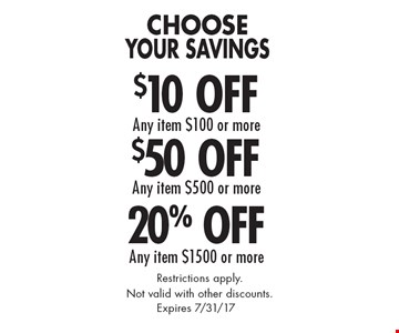 Choose Your Savings. 20% Off Any item $1500 or more. $50 Off Any item $500 or more. $10 Off Any item $100 or more. Restrictions apply. Not valid with other discounts. Expires 7/31/17