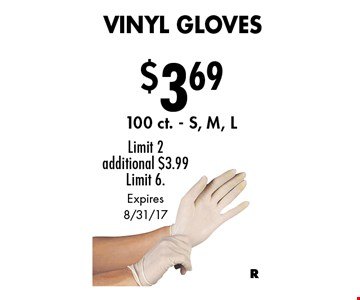 $3.69 Vinyl Gloves. 100 ct. S, M, L. Limit 2. Additional $3.99. Limit 6. Expires 8/31/17