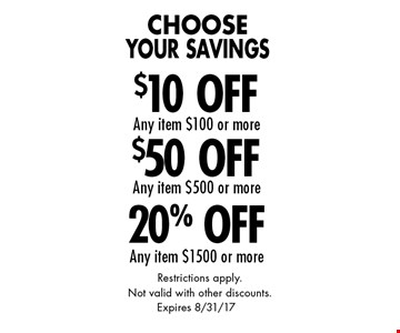 Choose Your Savings - 20% Off Any item $1500 or more OR $50 Off Any item $500 or more OR $10 Off Any item $100 or more. Restrictions apply.Not valid with other discounts. Expires 8/31/17