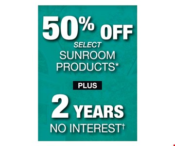 50% off select sunroom products plus 2 years no interest! With purchase of a new sunroom.
