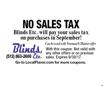 NO SALES TAX. Blinds, Etc. will pay your sales tax on purchases in September! Can be used with Norman® Shutter offer. With this coupon. Not valid with any other offers or on previous sales. Expires 9/30/17. Go to LocalFlavor.com for more coupons.
