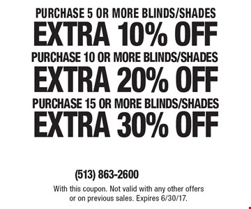 Purchase 5 or more Blinds/Shades extra 10% off Purchase 10 or more Blinds/Shades extra 20% off Purchase 15 or more Blinds/Shades extra 30% off. With this coupon. Not valid with any other offers or on previous sales. Expires 6/30/17..