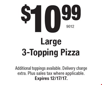 $10.99 Large 3-Topping Pizza. Additional toppings available. Delivery charge extra. Plus sales tax where applicable.Expires 12/17/17. 9012