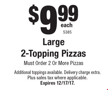 $9.99 each Large 2-Topping Pizzas Must Order 2 Or More Pizzas. Additional toppings available. Delivery charge extra. Plus sales tax where applicable.Expires 12/17/17. 5385