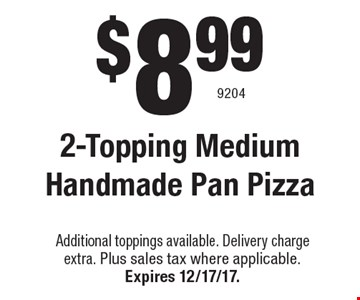 $8.99 2-Topping Medium Handmade PanPizzas. Additional toppings available. Delivery charge extra. Plus sales tax where applicable. Expires 12/17/17. 9204