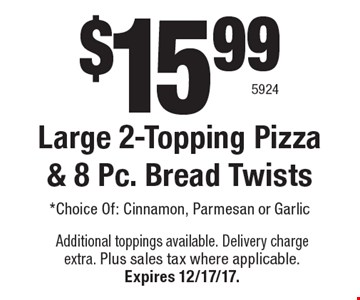 $15.99 Large 2-Topping Pizza & 8 Pc. Bread Twists *Choice Of: Cinnamon, Parmesan or Garlic. Additional toppings available. Delivery charge extra. Plus sales tax where applicable. Expires 12/17/17. 5924