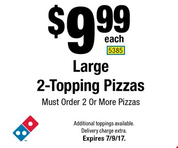 $9.99 each Large 2-Topping Pizzas. Must Order 2 Or More Pizzas. Additional toppings available. Delivery charge extra. Expires 7/9/17. 5385