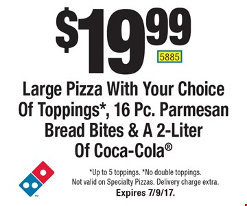 $19.99 Large Pizza With Your Choice Of Toppings*, 16 Pc. Parmesan Bread Bites & A 2-Liter Of Coca-Cola. *Up to 5 toppings. *No double toppings. Not valid on Specialty Pizzas. Delivery charge extra. Expires 7/9/17. 5885