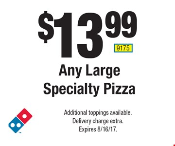 $13.99 Any Large Specialty Pizza. Additional toppings available. Delivery charge extra. Expires 8/16/17. 9175