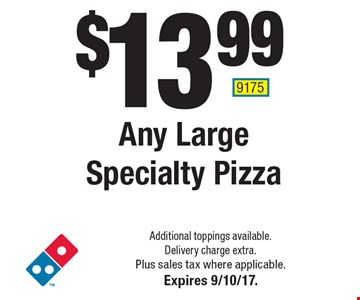 $13.99 Any Large Specialty Pizza. Additional toppings available. Delivery charge extra. Plus sales tax where applicable.Expires 9/10/17. 9175