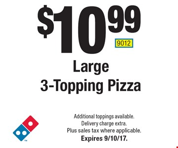 $10.99 Large 3-Topping Pizza. Additional toppings available. Delivery charge extra. Plus sales tax where applicable.Expires 9/10/17. 9012