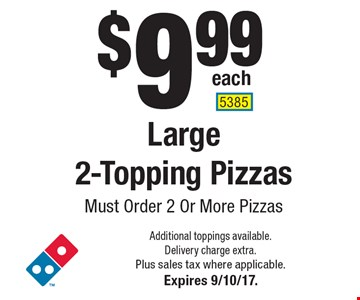$9.99 each Large 2-Topping Pizzas Must Order 2 Or More Pizzas. Additional toppings available. Delivery charge extra. Plus sales tax where applicable.Expires 9/10/17. 5385