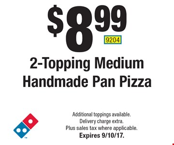 $8.99 2-Topping Medium Handmade Pan Pizza. Additional toppings available. Delivery charge extra. Plus sales tax where applicable.Expires 9/10/17. 9204