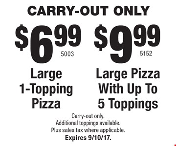 CARRY-OUT ONLY $9.99 5152 Large Pizza With Up To 5 Toppings OR $6.99 Large 1-Topping Pizza 5003. Additional toppings available. Plus sales tax where applicable.Expires 9/10/17.