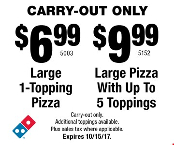 CARRY-OUT ONLY Large 1-Topping Pizza. Large Pizza With Up To 5 Toppings. Carry-out only. Additional toppings available. Plus sales tax where applicable. Expires 10/15/17.