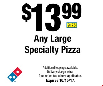 $13.99 Any Large Specialty Pizza. Additional toppings available. Delivery charge extra. Plus sales tax where applicable. Expires 10/15/17. 9175