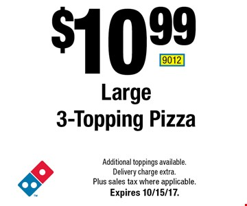$10.99 Large 3-Topping Pizza. Additional toppings available. Delivery charge extra. Plus sales tax where applicable. Expires 10/15/17. 9012