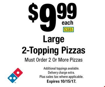 $9.99 each Large 2-Topping Pizzas. Must Order 2 Or More Pizzas. Additional toppings available. Delivery charge extra. Plus sales tax where applicable. Expires 10/15/17. 5385