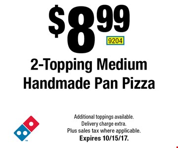 $8.99 2-Topping Medium Handmade Pan Pizza. Additional toppings available. Delivery charge extra. Plus sales tax where applicable. Expires 10/15/17. 9204