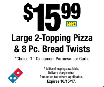 $15.99 Large 2-Topping Pizza & 8 Pc. Bread Twists. *Choice Of: Cinnamon, Parmesan or Garlic. Additional toppings available. Delivery charge extra. Plus sales tax where applicable. Expires 10/15/17. 5924