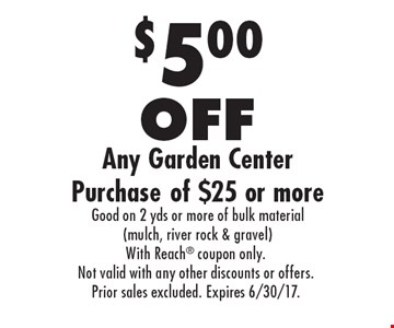 $5.00 OFF Any Garden Center Purchase of $25 or more Good on 2 yds or more of bulk material (mulch, river rock & gravel). With Reach coupon only. Not valid with any other discounts or offers. Prior sales excluded. Expires 6/30/17.