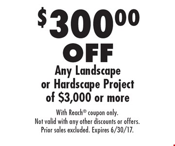 $300.00 OFF Any Landscape or Hardscape Project of $3,000 or more. With Reach coupon only. Not valid with any other discounts or offers. Prior sales excluded. Expires 6/30/17.