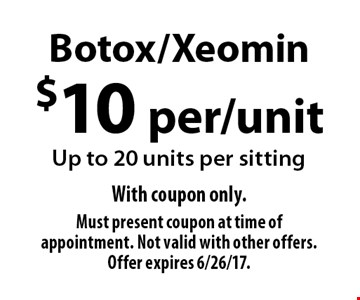 $10 per/unit Botox/Xeomin. Up to 20 units per sitting. With coupon only. Must present coupon at time of appointment. Not valid with other offers. Offer expires 6/26/17.