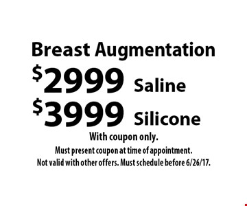 Breast Augmentation $3999 Silicone. $2999 Saline. With coupon only. Must present coupon at time of appointment.Not valid with other offers. Must schedule before 6/26/17.