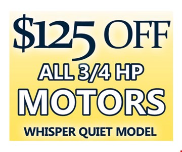 $125 Off All 3/4 HP Motors Whisper Quiet Model.
