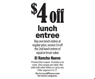 $4 off lunch entree. Buy one lunch entree at regular price, receive $4 off the 2nd lunch entree of equal or lesser value. Present this coupon. Excludes a la carte. One coupon per table. Not valid with other offers or carry-out. Offer expires 8-5-17. Go to LocalFlavor.com for more coupons.