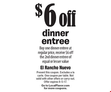 $6 off dinner entree. Buy one dinner entree at regular price, receive $6 off the 2nd dinner entree of equal or lesser value. Present this coupon. Excludes a la carte. One coupon per table. Not valid with other offers or carry-out. Offer expires 8-5-17. Go to LocalFlavor.com for more coupons.