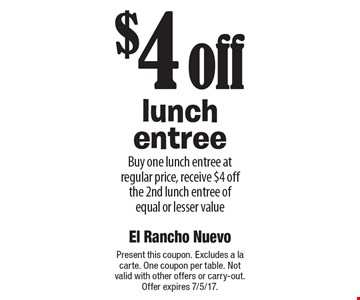 $4 off lunch entree. Buy one lunch entree at regular price, receive $4 off the 2nd lunch entree of equal or lesser value. Present this coupon. Excludes a la carte. One coupon per table. Not valid with other offers or carry-out. Offer expires 7/5/17.