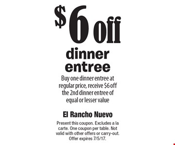 $6 off dinner entree. Buy one dinner entree at regular price, receive $6 off the 2nd dinner entree of equal or lesser value. Present this coupon. Excludes a la carte. One coupon per table. Not valid with other offers or carry-out. Offer expires 7/5/17.