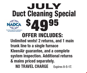 $49.95 July Duct Cleaning Special. Offer includes: Unlimited vents! 2 returns, and 1 main trunk line to a single furnace. KleenAir guarantee, and a complete system inspection. Additional returns & mains priced separately.. no travel charge Expires 8-5-17.
