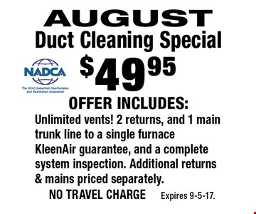 $49.95 August Duct Cleaning Special. Offer includes: Unlimited vents! 2 returns, and 1 main trunk line to a single furnace KleenAir guarantee, and a complete system inspection. Additional returns & mains priced separately. no travel charge Expires 9-5-17.