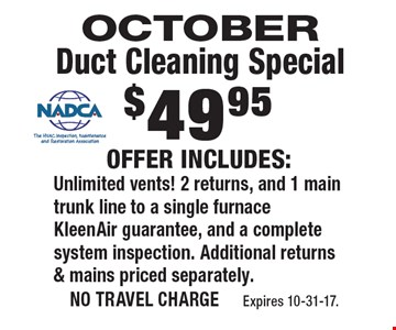 OCTOBER $49.95 Duct Cleaning Special. Offer includes: Unlimited vents! 2 returns, and 1 main trunk line to a single furnace KleenAir guarantee, and a complete system inspection. Additional returns & mains priced separately. no travel charge Expires 10-31-17.