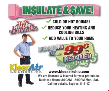 Insulate & save! Starting at 99¢ psf installed. Cold or hot rooms? Reduce your heating and cooling bills Add value to your home. Call for details. Expires 11-3-17.